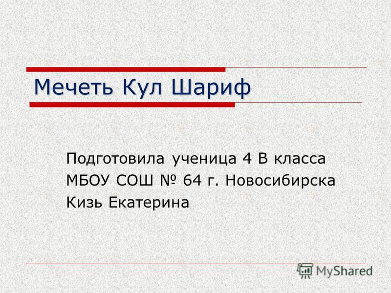 Мечеть Кул Шариф Подготовила ученица 4 В класса МБОУ СОШ 64 г. Новосибирска Кизь Екатерина