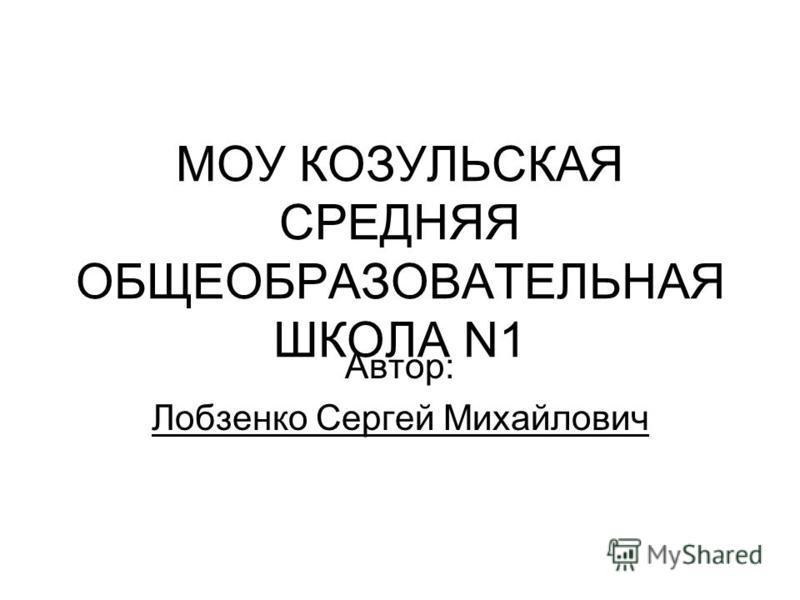 МОУ КОЗУЛЬСКАЯ СРЕДНЯЯ ОБЩЕОБРАЗОВАТЕЛЬНАЯ ШКОЛА N1 Автор: Лобзенко Сергей Михайлович