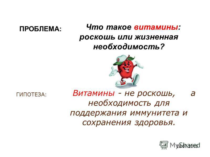 28.07.2015 ПРОБЛЕМА: Что такое витамины: роскошь или жизненная необходимость? ГИПОТЕЗА: Витамины - не роскошь, а необходимость для поддержания иммунитета и сохранения здоровья.
