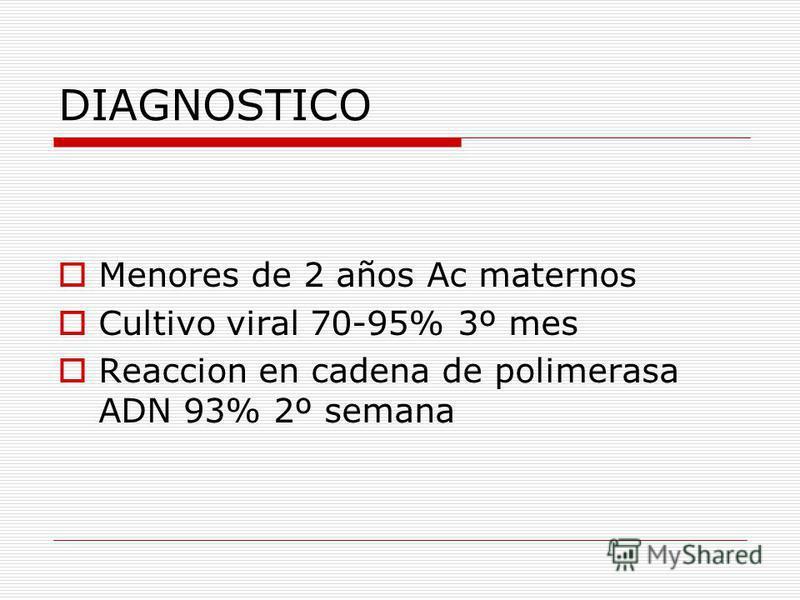 DIAGNOSTICO Menores de 2 años Ac maternos Cultivo viral 70-95% 3º mes Reaccion en cadena de polimerasa ADN 93% 2º semana