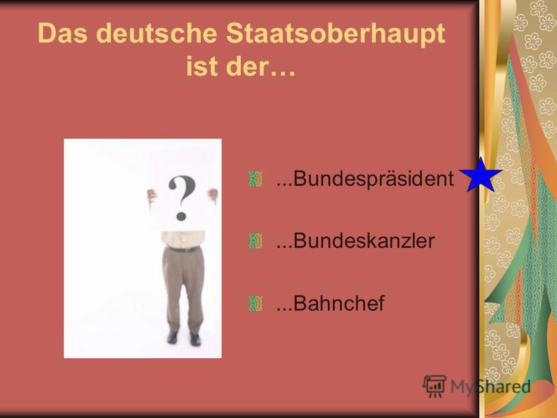 Das deutsche Staatsoberhaupt ist der…...Bundespräsident...Bundeskanzler...Bahnchef