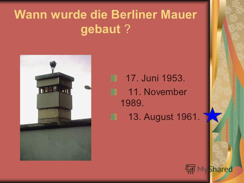 Wann wurde die Berliner Mauer gebaut ? 17. Juni 1953. 11. November 1989. 13. August 1961.