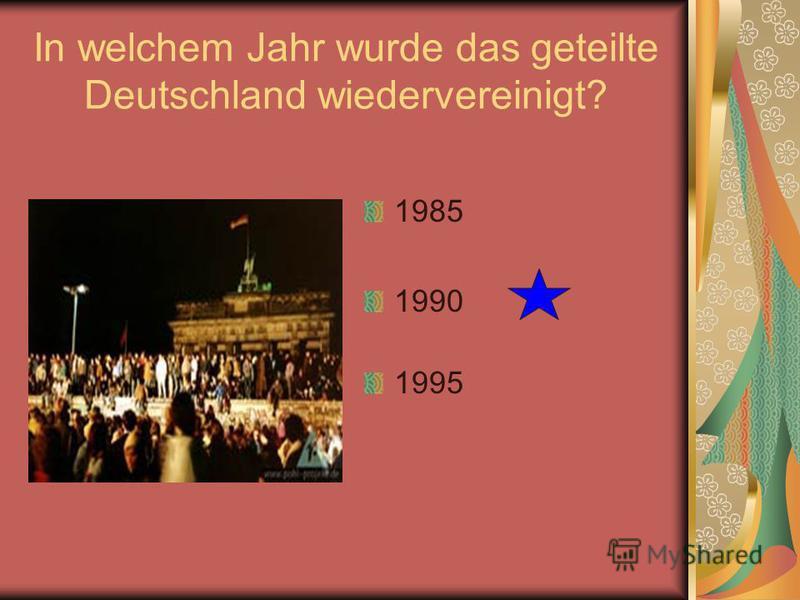 In welchem Jahr wurde das geteilte Deutschland wiedervereinigt? 1985 1990 1995