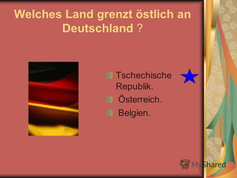 Welches Land grenzt östlich an Deutschland ? Tschechische Republik. Österreich. Belgien.