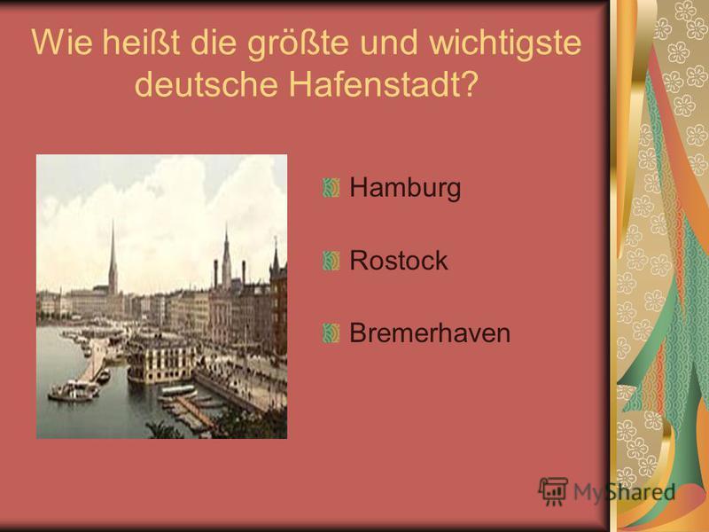 Wie heißt die größte und wichtigste deutsche Hafenstadt? Hamburg Rostock Bremerhaven