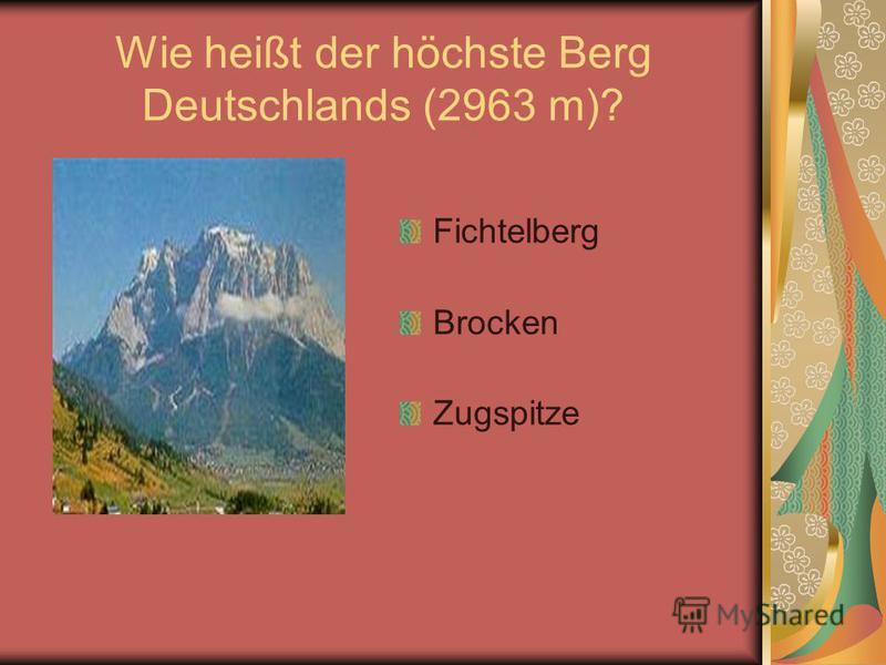 Wie heißt der höchste Berg Deutschlands (2963 m)? Fichtelberg Brocken Zugspitze
