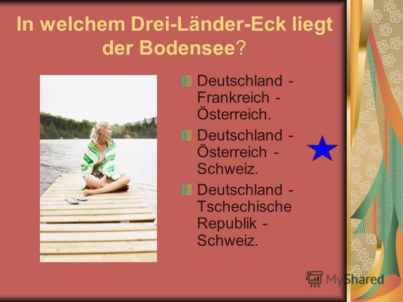 In welchem Drei-Länder-Eck liegt der Bodensee? Deutschland - Frankreich - Österreich. Deutschland - Österreich - Schweiz. Deutschland - Tschechische Republik - Schweiz.
