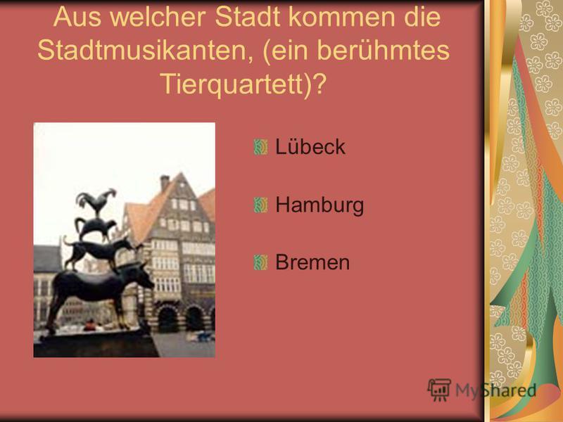 Aus welcher Stadt kommen die Stadtmusikanten, (ein berühmtes Tierquartett)? Lübeck Hamburg Bremen
