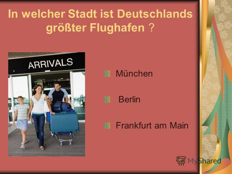 In welcher Stadt ist Deutschlands größter Flughafen ? München Berlin Frankfurt am Main