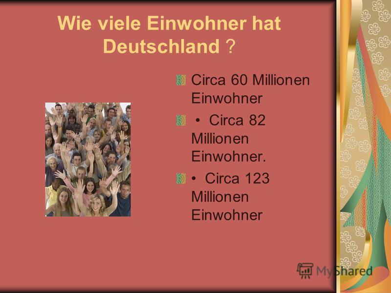 Wie viele Einwohner hat Deutschland ? Circa 60 Millionen Einwohner Circa 82 Millionen Einwohner. Circa 123 Millionen Einwohner