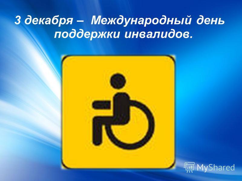3 декабря – Международный день поддержки инвалидов.