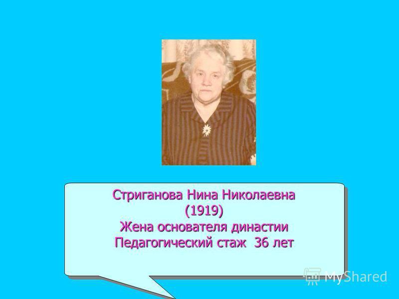 Стриганова Нина Николаевна (1919) Жена основателя династии Педагогический стаж 36 лет Стриганова Нина Николаевна (1919) Жена основателя династии Педагогический стаж 36 лет