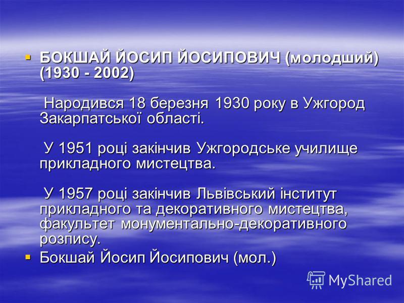 БОКШАЙ ЙОСИП ЙОСИПОВИЧ (молодший) (1930 - 2002) Народився 18 березня 1930 року в Ужгород Закарпатської області. У 1951 році закінчив Ужгородське училище прикладного мистецтва. У 1957 році закінчив Львівський інститут прикладного та декоративного мист