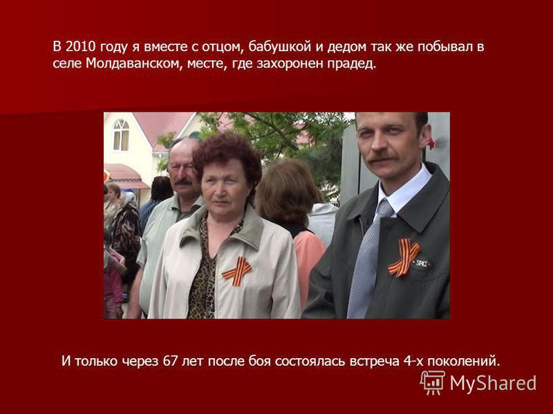 В 2010 году я вместе с отцом, бабушкой и дедом так же побывал в селе Молдаванском, месте, где захоронен прадед. И только через 67 лет после боя состоялась встреча 4-х поколений.