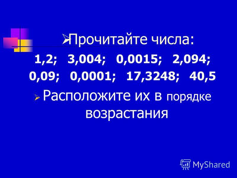 Прочитайте числа: 1,2; 3,004; 0,0015; 2,094; 0,09; 0,0001; 17,3248; 40,5 Расположите их в порядке возрастания