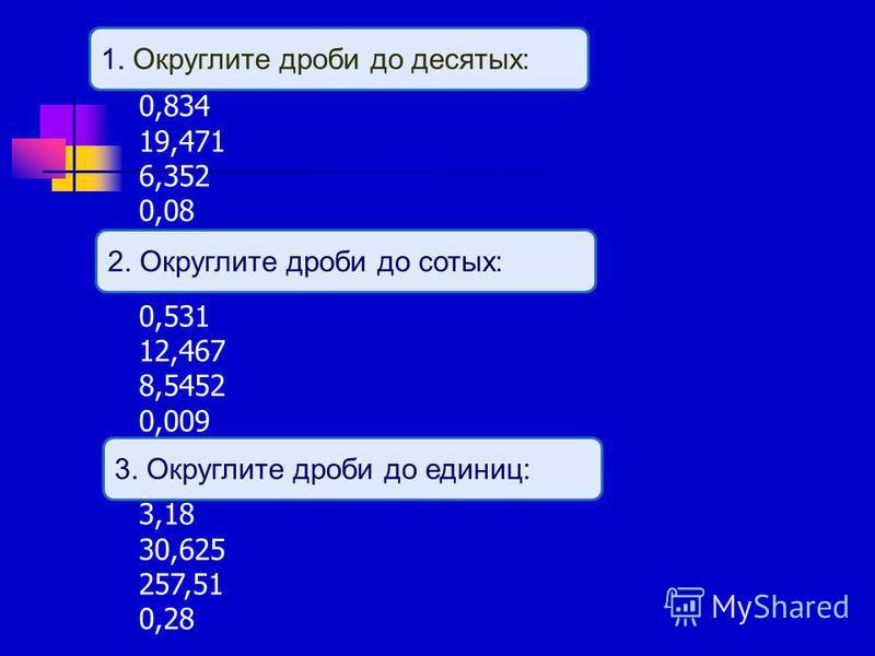 0,834 19,471 6,352 0,08 0,531 12,467 8,5452 0,009 3,18 30,625 257,51 0,28 1. Округлите дроби до десятых: 2. Округлите дроби до сотых: 3. Округлите дроби до единиц: