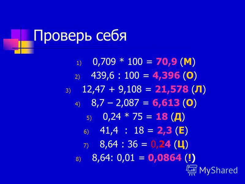 Проверь себя 1) 0,709 * 100 = 70,9 (М) 2) 439,6 : 100 = 4,396 (О) 3) 12,47 + 9,108 = 21,578 (Л) 4) 8,7 – 2,087 = 6,613 (О) 5) 0,24 * 75 = 18 (Д) 6) 41,4 : 18 = 2,3 (Е) 7) 8,64 : 36 = 0,24 (Ц) 8) 8,64: 0,01 = 0,0864 (!)