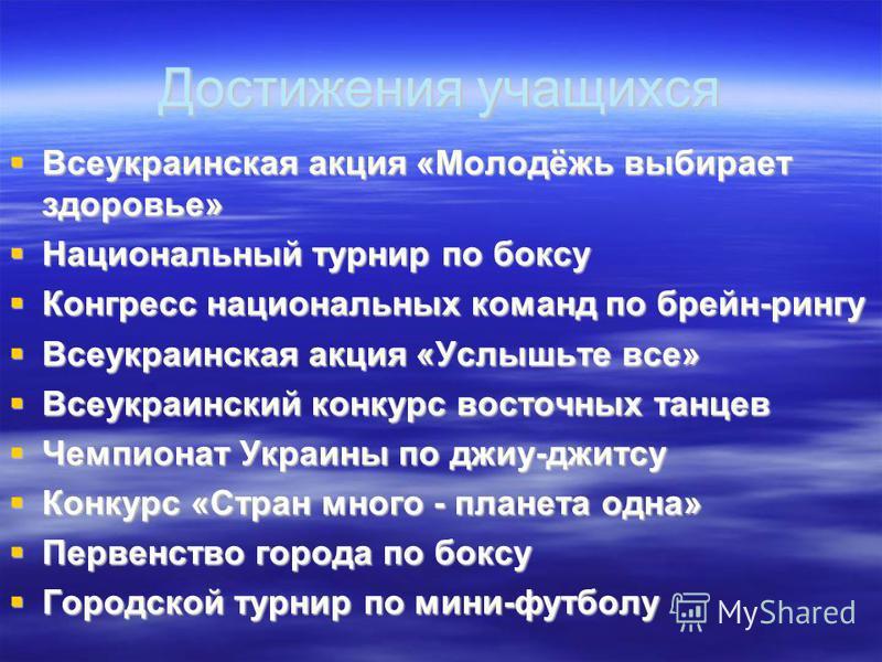 Достижения учащихся Всеукраинская акция «Молодёжь выбирает здоровье» Всеукраинская акция «Молодёжь выбирает здоровье» Национальный турнир по боксу Национальный турнир по боксу Конгресс национальных команд по брейн-рингу Конгресс национальных команд п