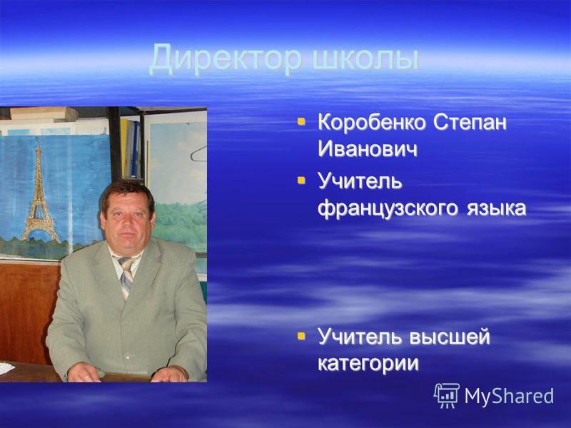 Директор школы Коробенко Степан Иванович Коробенко Степан Иванович Учитель французского языка Учитель французского языка Учитель высшей категории Учитель высшей категории