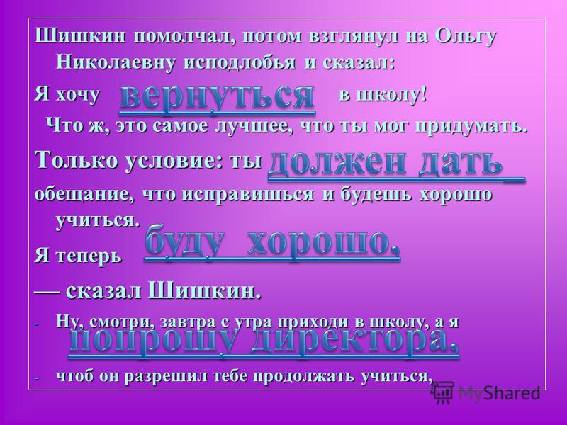 Шишкин помолчал, потом взглянул на Ольгу Николаевну исподлобья и сказал: Я хочу в школу! Что ж, это самое лучшее, что ты мог придумать. Что ж, это самое лучшее, что ты мог придумать. Только условие: ты обещание, что исправишься и будешь хорошо учитьс