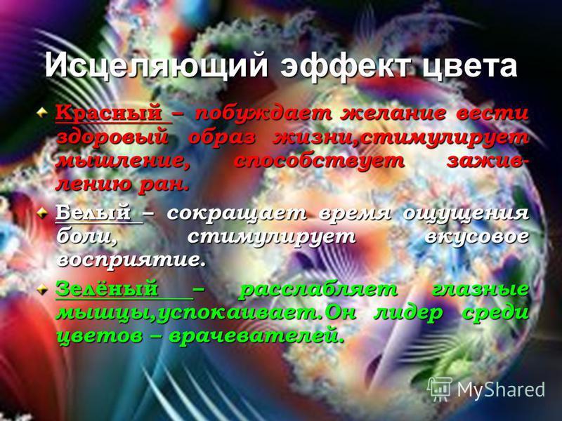 Исцеляющий эффект цвета Красный – побуждает желание вести здоровый образ жизни,стимулирует мышление, способствует заживлению ран. Белый – сокращает время ощущения боли, стимулирует вкусовое восприятие. Зелёный – расслабляет глазные мышцы,успокаивает.