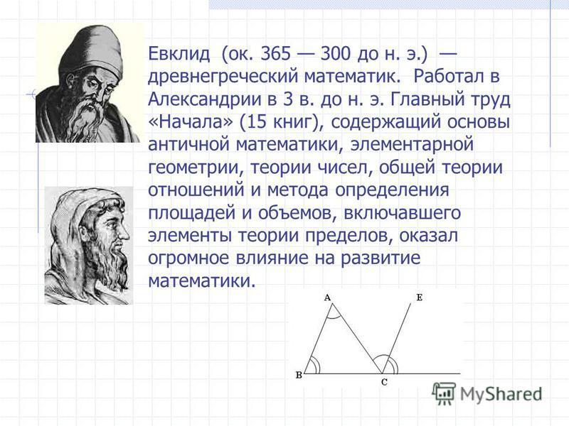 Евклид (ок. 365 300 до н. э.) древнегреческий математик. Работал в Александрии в 3 в. до н. э. Главный труд «Начала» (15 книг), содержащий основы античной математики, элементарной геометрии, теории чисел, общей теории отношений и метода определения п