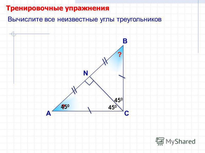 450450 ? 450450 Тренировочные упражнения А В С 450450 Вычислите все неизвестные углы треугольников N ? ? 450450
