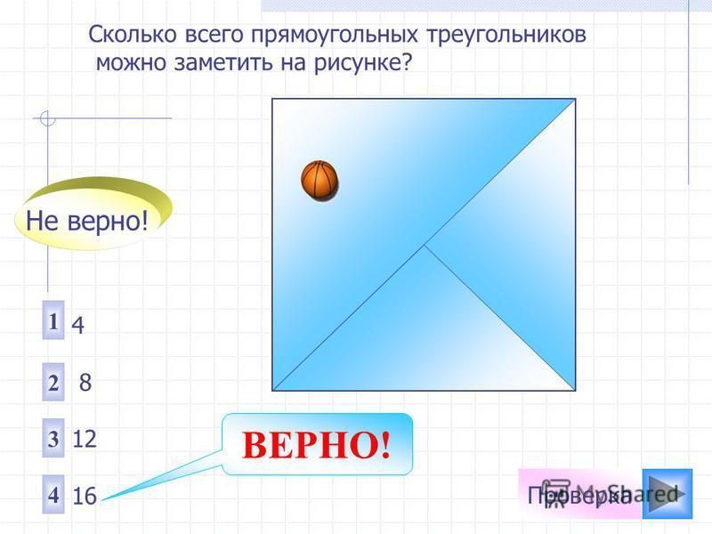Проверка Сколько всего прямоугольных треугольников можно заметить на рисунке? 1 2 3 4 4 8 12 16 Не верно! ВЕРНО!