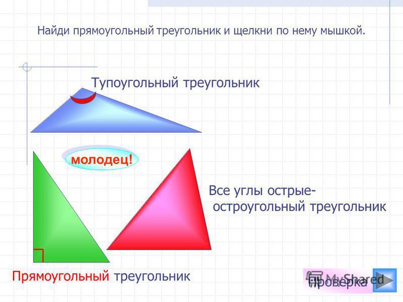 Найди прямоугольный треугольник и щелкни по нему мышкой. молодец! Проверка Все углы острые- остроугольный треугольник Тупоугольный треугольник Прямоугольный треугольник