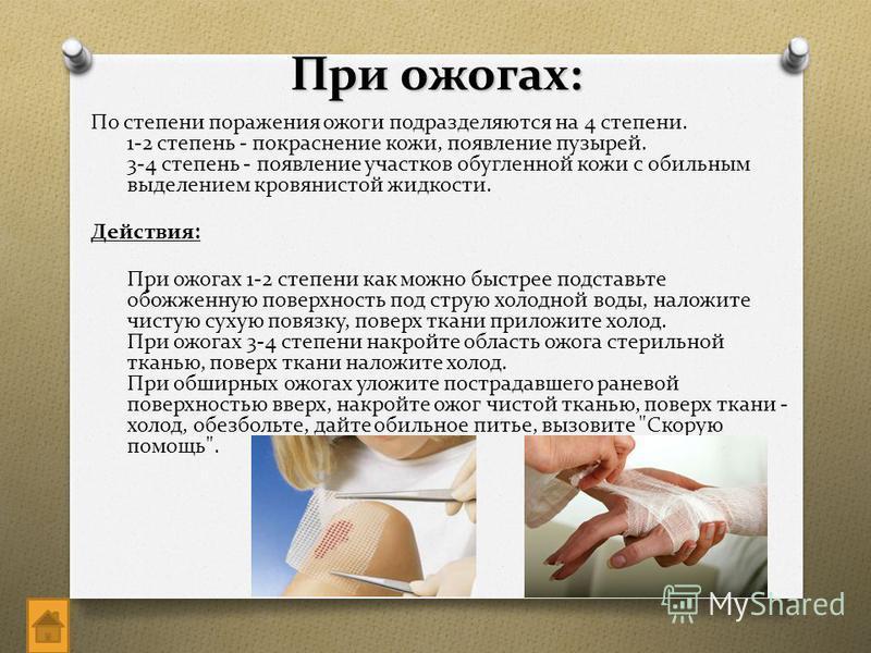 При ожогах: По степени поражения ожоги подразделяются на 4 степени. 1-2 степень - покраснение кожи, появление пузырей. 3-4 степень - появление участков обугленной кожи с обильным выделением кровянистой жидкости. Действия: При ожогах 1-2 степени как м