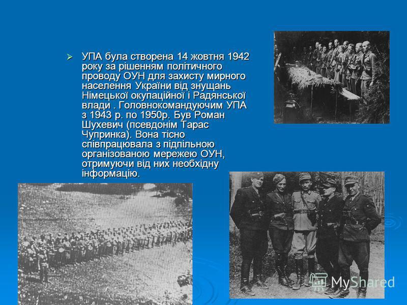 УПА була створена 14 жовтня 1942 року за рішенням політичного проводу ОУН для захисту мирного населення України від знущань Німецької окупаційної і Радянської влади. Головнокомандуючим УПА з 1943 р. по 1950р. Був Роман Шухевич (псевдонім Тарас Чуприн