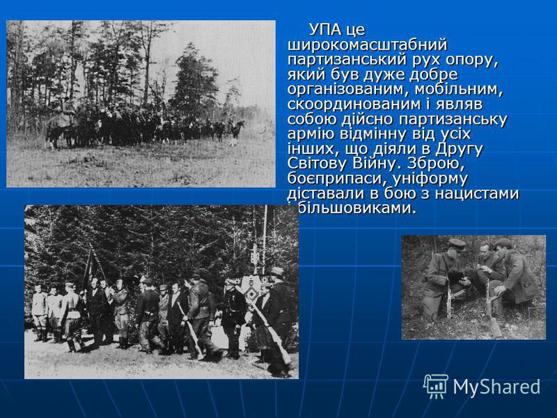 УПА це широкомасштабний партизанський рух опору, який був дуже добре організованим, мобільним, скоординованим і являв собою дійсно партизанську армію відмінну від усіх інших, що діяли в Другу Світову Війну. Зброю, боєприпаси, уніформу діставали в бою