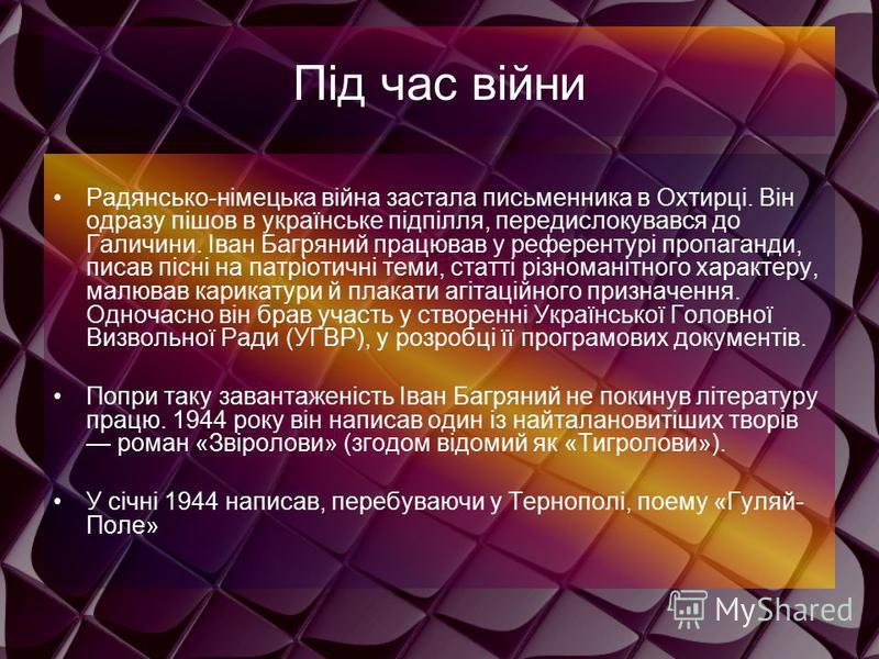 Під час війни Радянсько-німецька війна застала письменника в Охтирці. Він одразу пішов в українське підпілля, передислокувався до Галичини. Іван Багряний працював у референтурі пропаганди, писав пісні на патріотичні теми, статті різноманітного характ