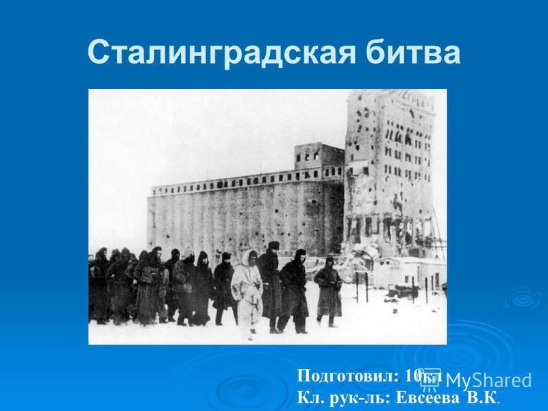Сталинградская битва Подготовил: 10 кл Кл. рук-ль: Евсеева В.К.