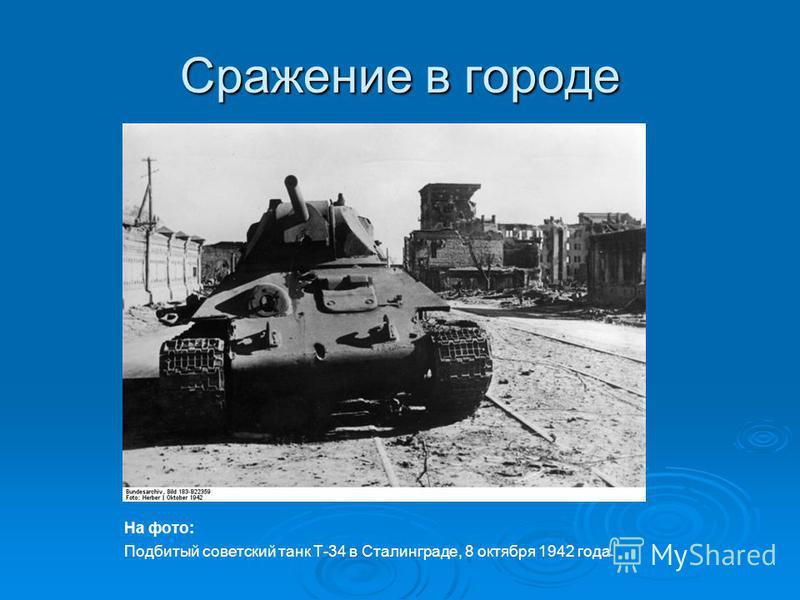 Сражение в городе На фото: Подбитый советский танк Т-34 в Сталинграде, 8 октября 1942 года