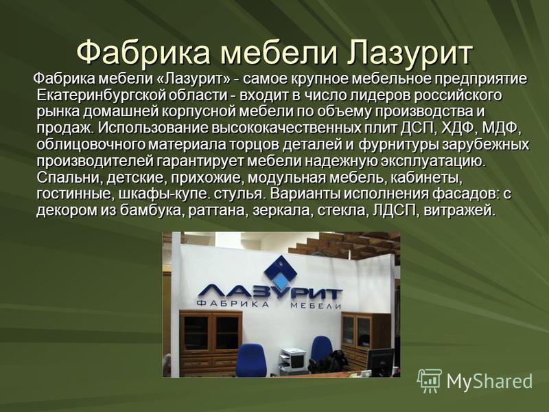 Фабрика мебели Лазурит Фабрика мебели «Лазурит» - самое крупное мебельное предприятие Екатеринбургской области - входит в число лидеров российского рынка домашней корпусной мебели по объему производства и продаж. Использование высококачественных плит