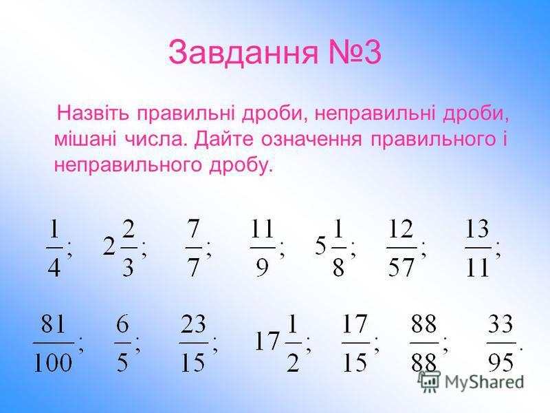Завдання 3 Назвіть правильні дроби, неправильні дроби, мішані числа. Дайте означення правильного і неправильного дробу.