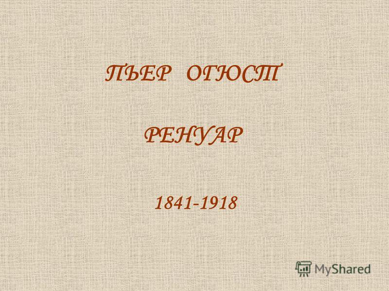 ПЬЕР ОГЮСТ РЕНУАР 1841-1918