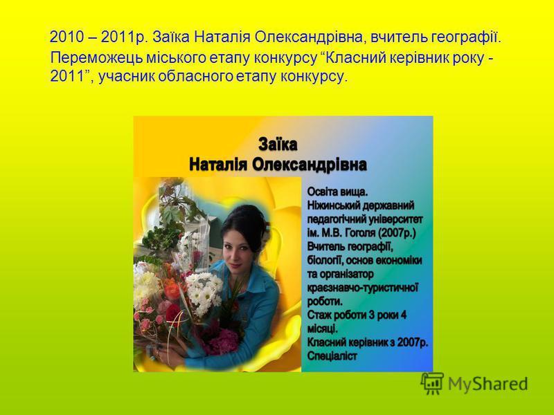 2010 – 2011р. Заїка Наталія Олександрівна, вчитель географії. Переможець міського етапу конкурсу Класний керівник року - 2011, учасник обласного етапу конкурсу.
