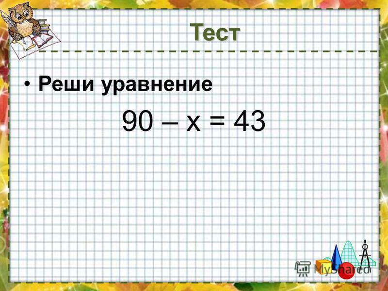 Реши уравнение 90 – х = 43