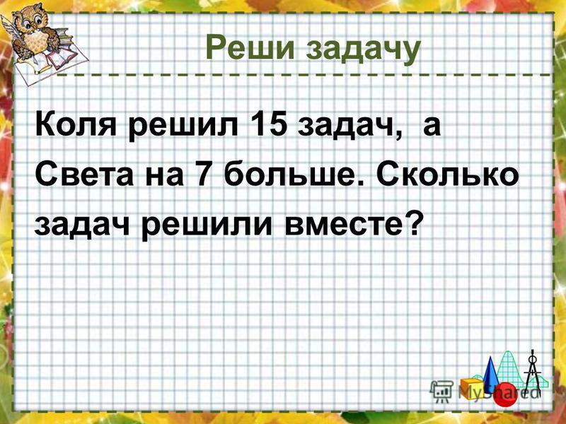Коля решил 15 задач, а Света на 7 больше. Сколько задач решили вместе?