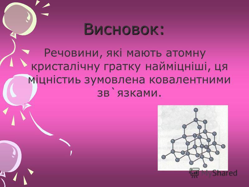 Висновок: Речовини, які мають атомну кристалічну гратку найміцніші, ця міцністиь зумовлена ковалентними зв`язками.