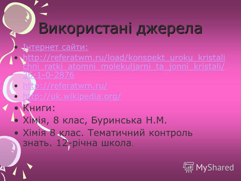 Використані джерела Інтернет сайти: http://referatwm.ru/load/konspekt_uroku_kristali chni_ratki_atomni_molekuljarni_ta_jonni_kristali/ 36-1-0-2876http://referatwm.ru/load/konspekt_uroku_kristali chni_ratki_atomni_molekuljarni_ta_jonni_kristali/ 36-1-