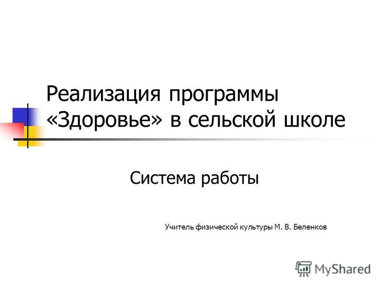 Реализация программы «Здоровье» в сельской школе Система работы Учитель физической культуры М. В. Беленков
