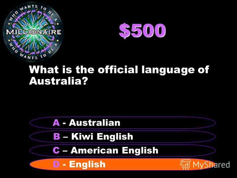 $500 What is the official language of Australia? B – Kiwi English A - Australian C – American English D - English