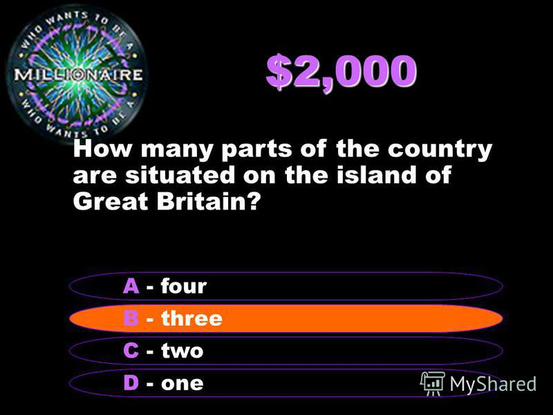 $2,000 How many parts of the country are situated on the island of Great Britain? B - three A - four C - two D - one B - three