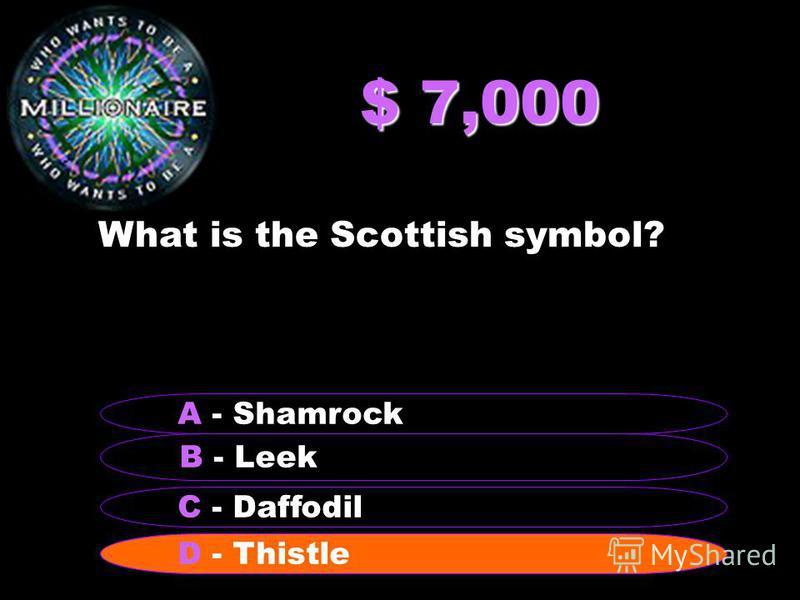 $ 7,000 What is the Scottish symbol? B - Leek A - Shamrock C - Daffodil D - Thistle