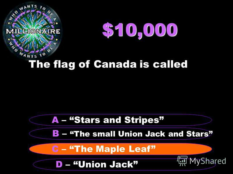 $10,000 The flag of Canada is called B – The small Union Jack and Stars A – Stars and Stripes D – The Maple LeafC – The Maple Leaf D – Union Jack