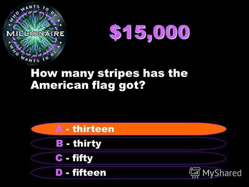 $15,000 How many stripes has the American flag got? B - thirty A - thirteen C - fifty D - fifteen A - thirteen
