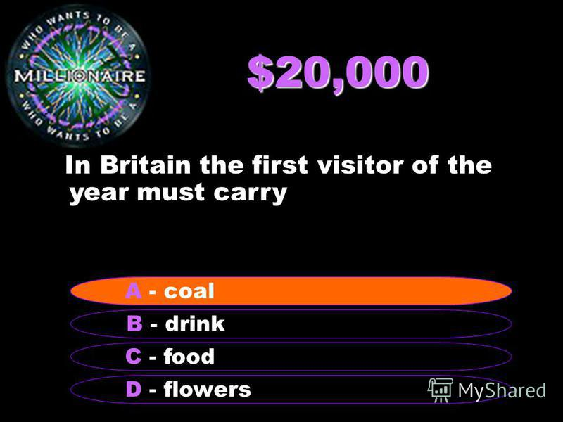 $20,000 In Britain the first visitor of the year must carry B - drink A - coal C - food D - flowers A - coal